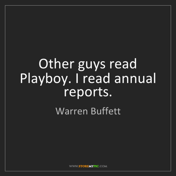 Warren Buffett: Other guys read Playboy. I read annual reports.