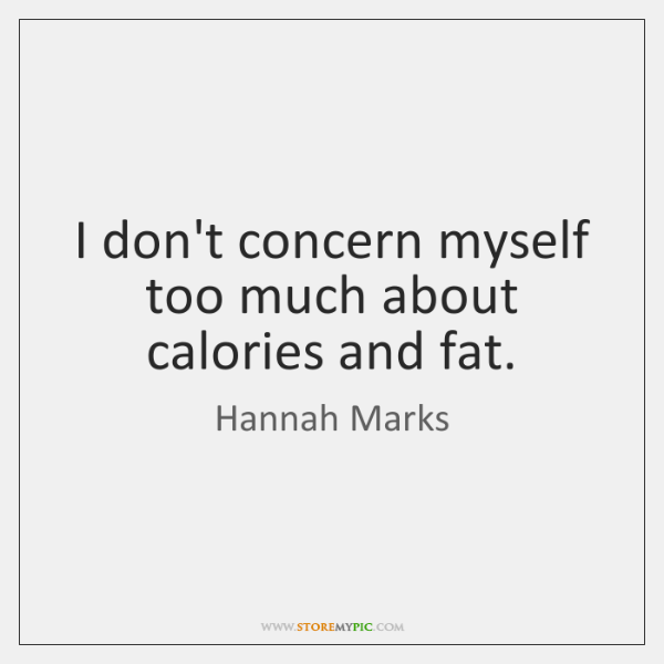 I don't concern myself too much about calories and fat.