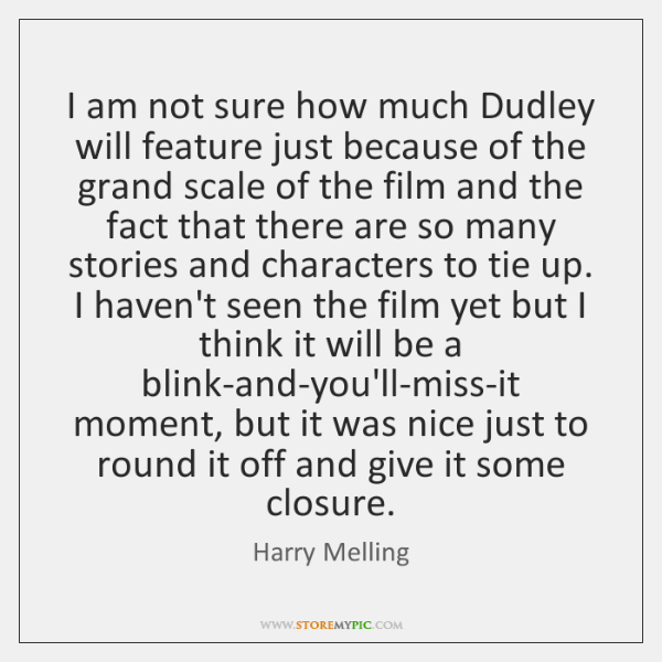 I am not sure how much Dudley will feature just because of ...