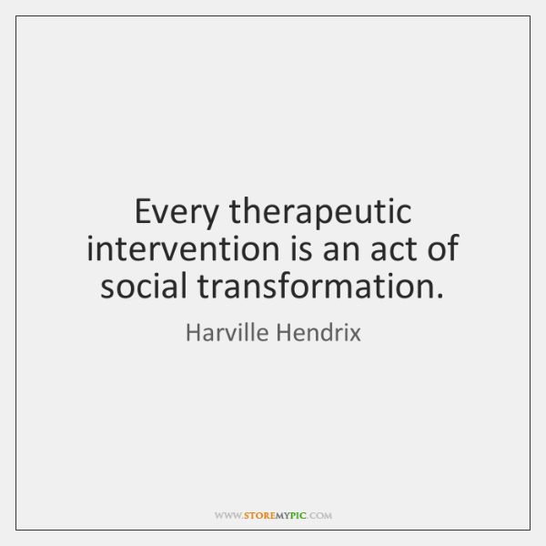 Every therapeutic intervention is an act of social transformation.