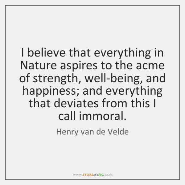 I believe that everything in Nature aspires to the acme of strength, ...