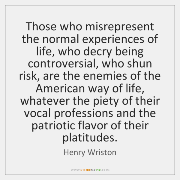 Those who misrepresent the normal experiences of life, who decry being controversial, ...