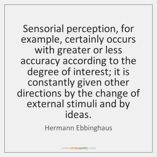 Sensorial perception, for example, certainly occurs with greater or less accuracy according ...