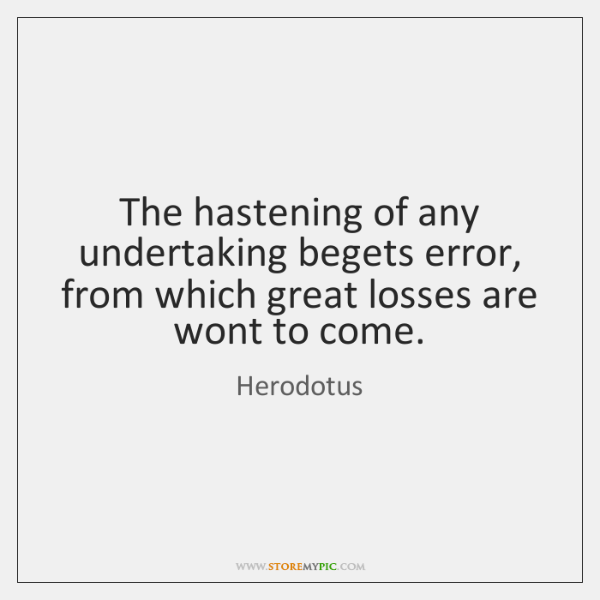 The hastening of any undertaking begets error, from which great losses are ...