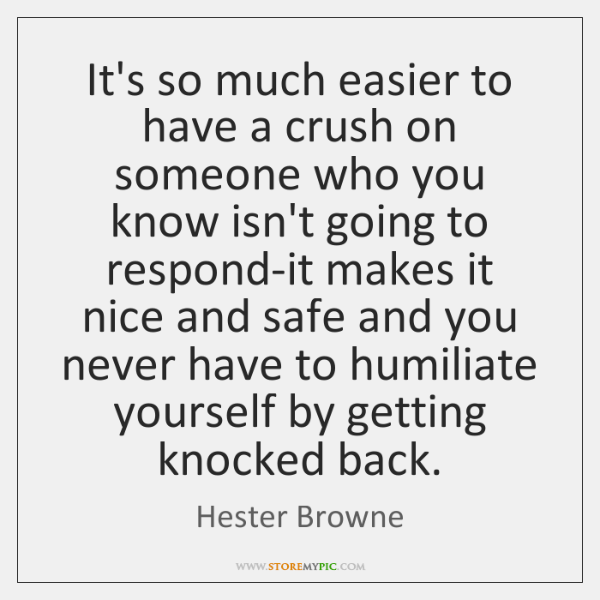 It's so much easier to have a crush on someone who you ...