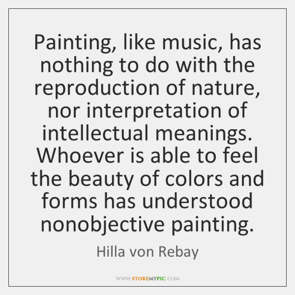 Painting, like music, has nothing to do with the reproduction of nature, ...