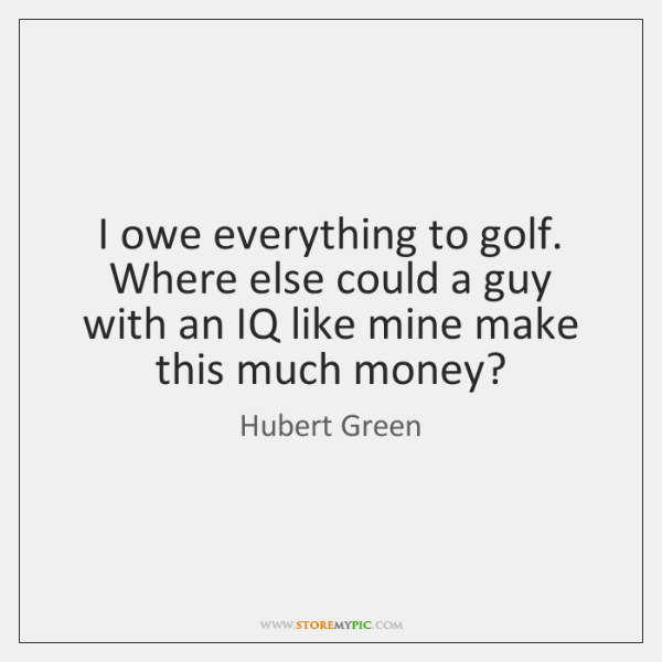 I owe everything to golf. Where else could a guy with an ...