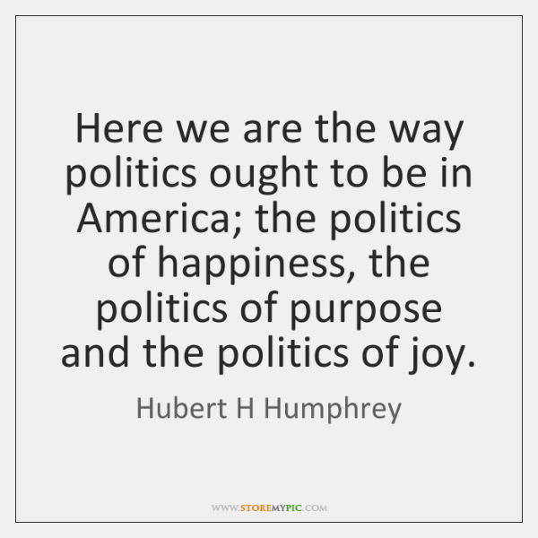 Here we are the way politics ought to be in America; the ...