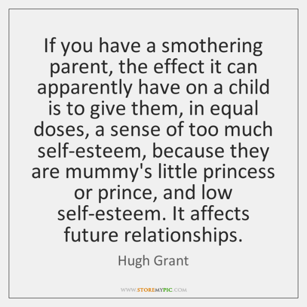 If you have a smothering parent, the effect it can apparently have ...