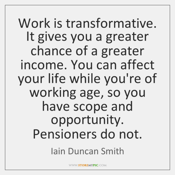 Work is transformative. It gives you a greater chance of a greater ...