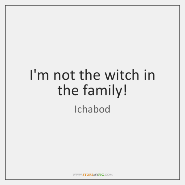 I'm not the witch in the family!