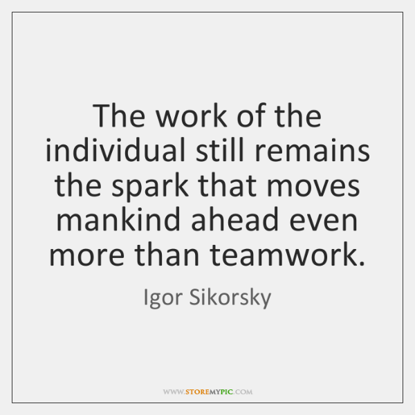 The work of the individual still remains the spark that moves mankind ...