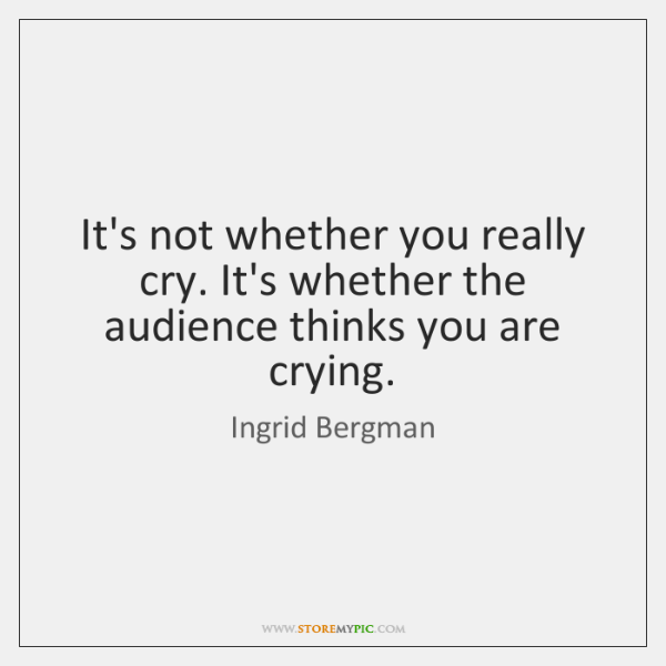 It's not whether you really cry. It's whether the audience thinks you ...