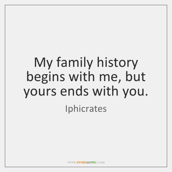 My family history begins with me, but yours ends with you.