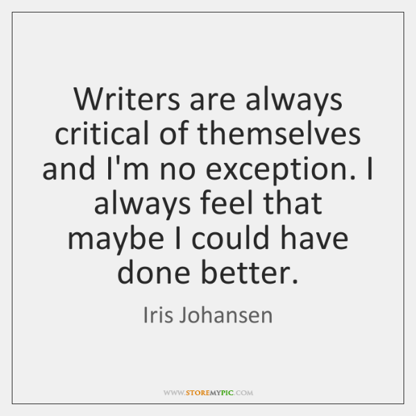 Writers are always critical of themselves and I'm no exception. I always ...