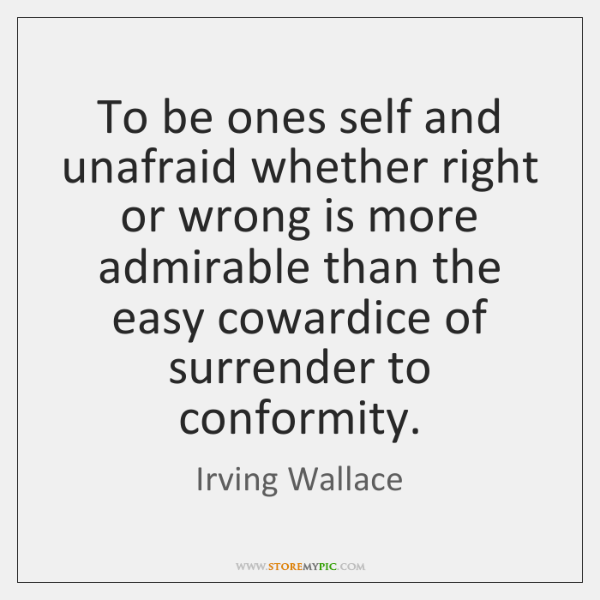To be ones self and unafraid whether right or wrong is more ...