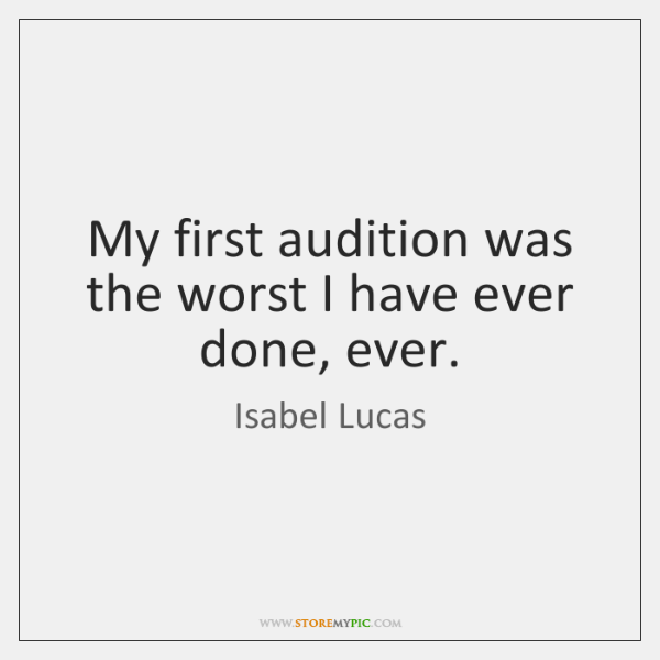 My first audition was the worst I have ever done, ever.