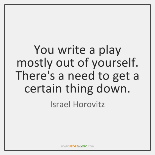 You write a play mostly out of yourself. There's a need to ...