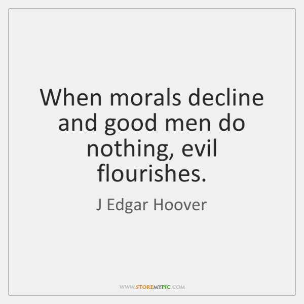 When morals decline and good men do nothing, evil flourishes.