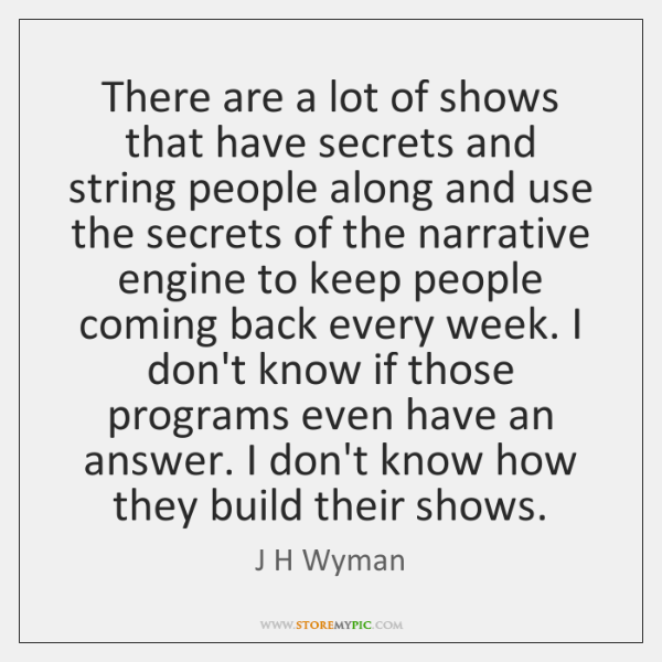 There are a lot of shows that have secrets and string people ...