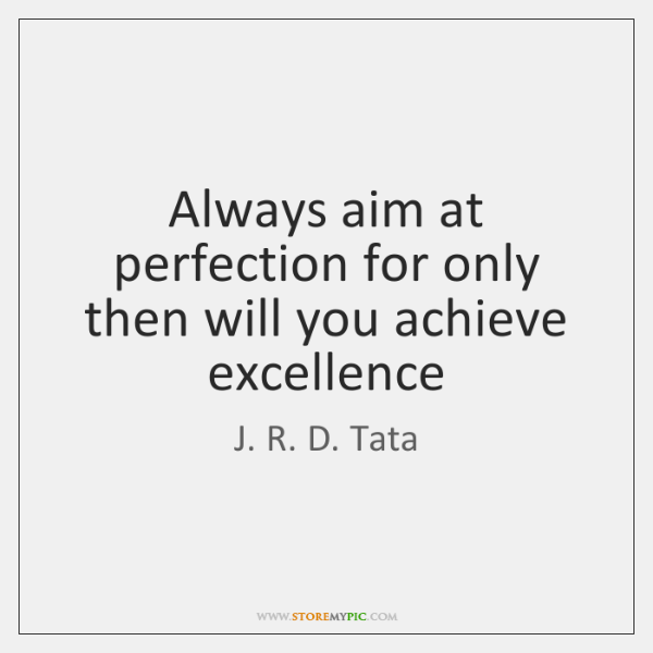 Always aim at perfection for only then will you achieve excellence