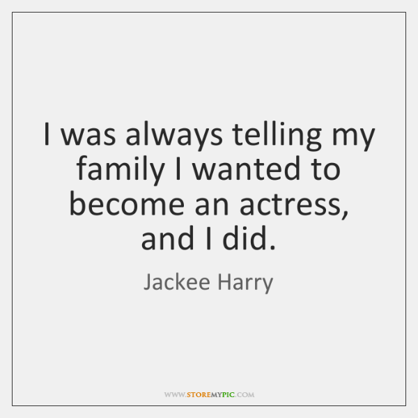 I was always telling my family I wanted to become an actress, ...