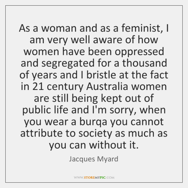 As a woman and as a feminist, I am very well aware ...