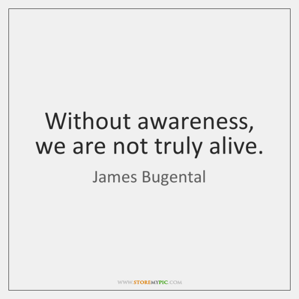 Without awareness, we are not truly alive.