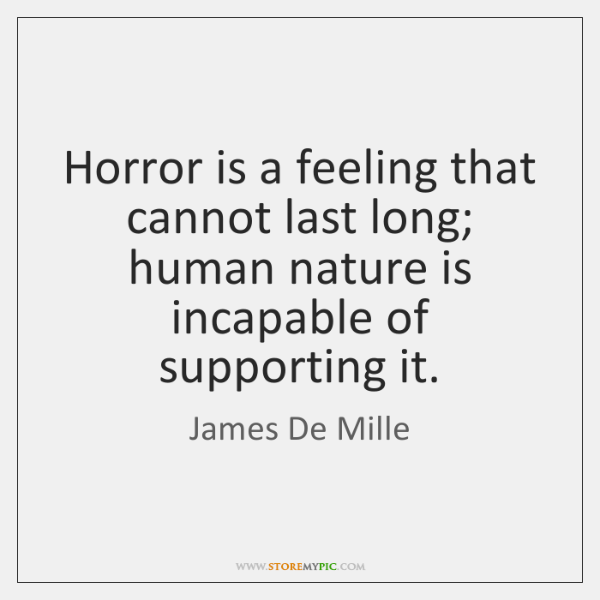Horror is a feeling that cannot last long; human nature is incapable ...