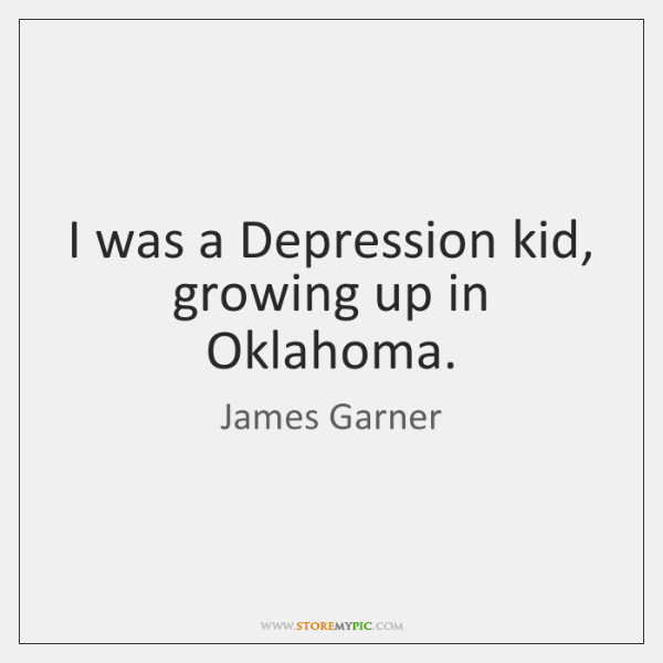 I was a Depression kid, growing up in Oklahoma.