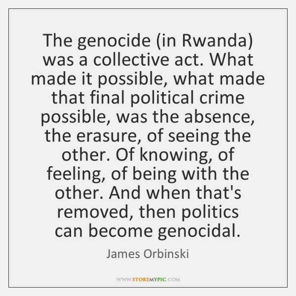 The genocide (in Rwanda) was a collective act. What made it possible, ...