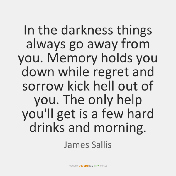 In the darkness things always go away from you. Memory holds you ...