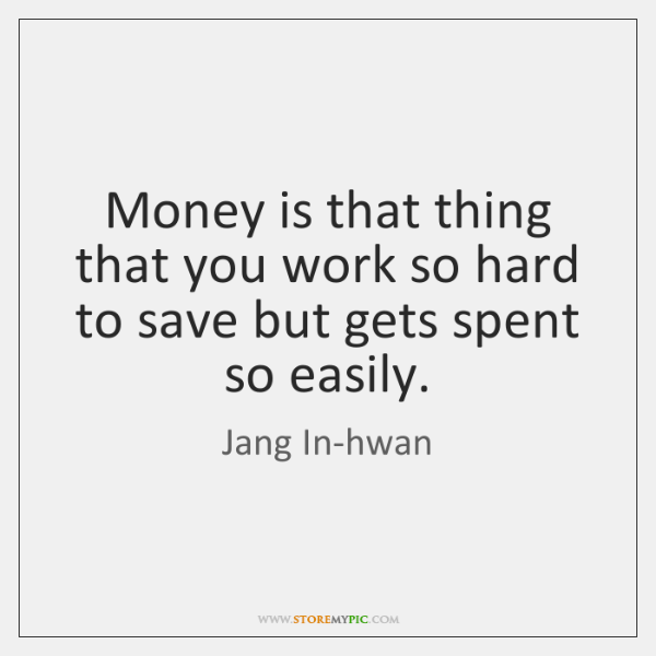 Money is that thing that you work so hard to save but ...