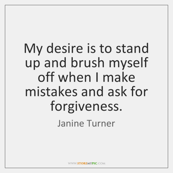 My desire is to stand up and brush myself off when I ...