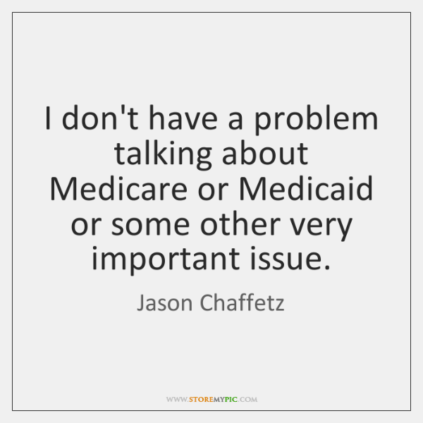 I don't have a problem talking about Medicare or Medicaid or some ...