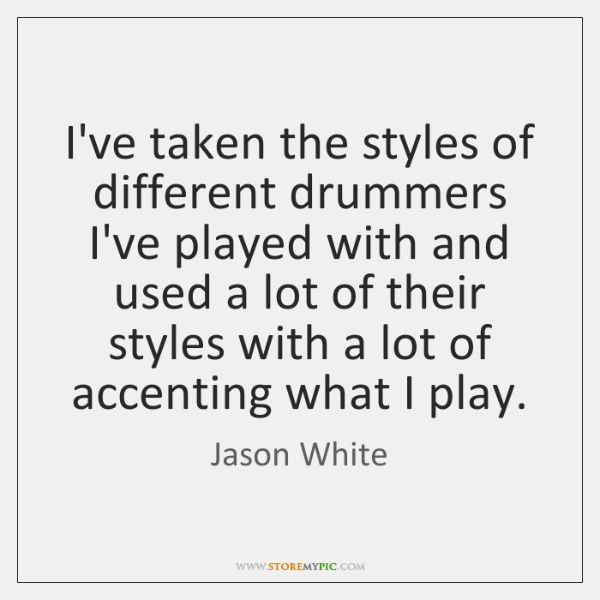I've taken the styles of different drummers I've played with and used ...