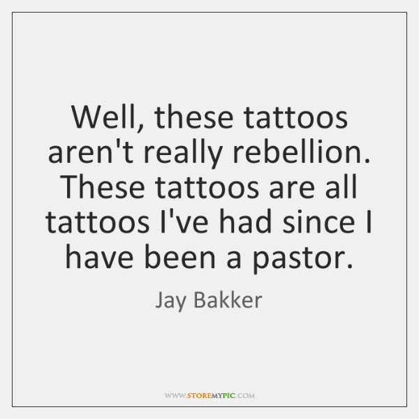 Well, these tattoos aren't really rebellion. These tattoos are all tattoos I've ...