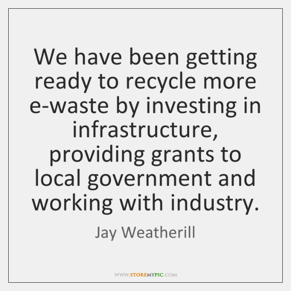 We have been getting ready to recycle more e-waste by investing in ...
