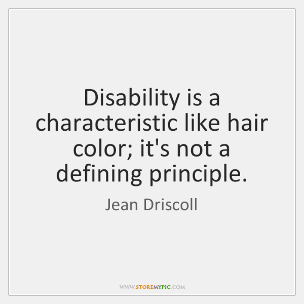 Disability is a characteristic like hair color; it's not a defining principle.