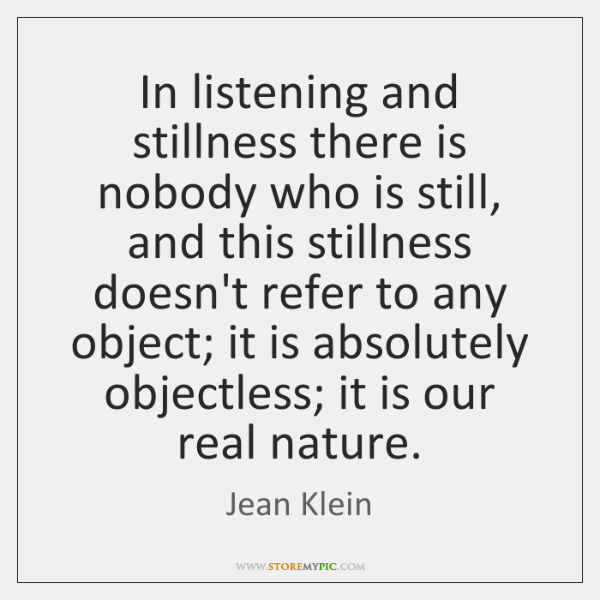 In listening and stillness there is nobody who is still, and this ...