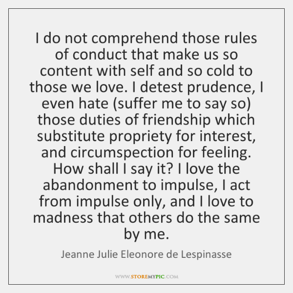 I do not comprehend those rules of conduct that make us so ...