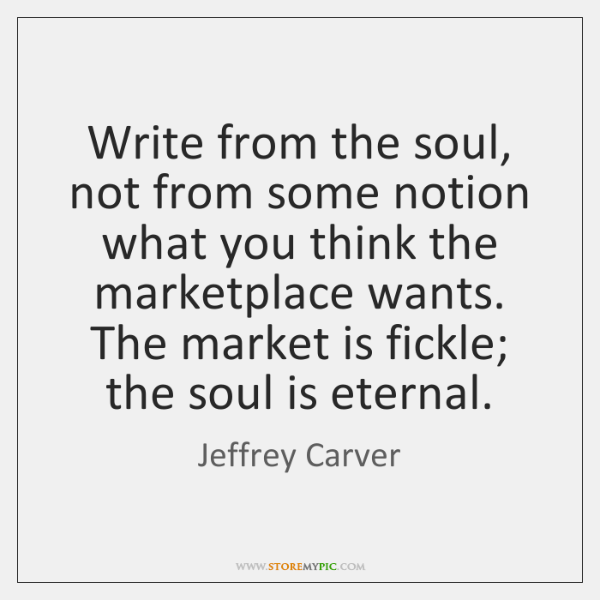 Write from the soul, not from some notion what you think the ...