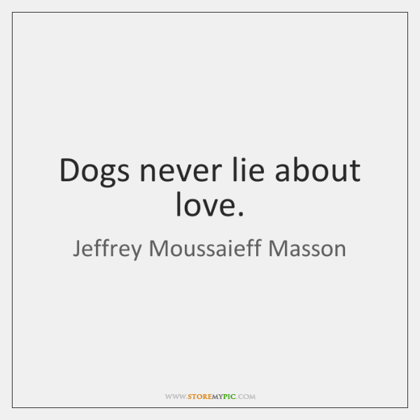 Dogs never lie about love.