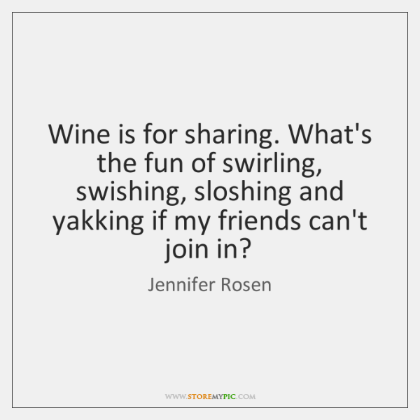 Wine is for sharing. What's the fun of swirling, swishing, sloshing and ...