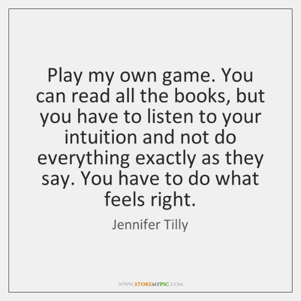 Play my own game. You can read all the books, but you ...