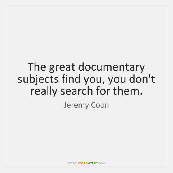 The great documentary subjects find you, you don't really search for them.
