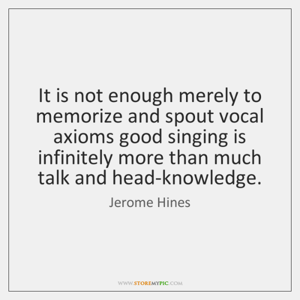 It is not enough merely to memorize and spout vocal axioms good ...