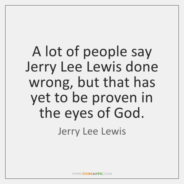 A lot of people say Jerry Lee Lewis done wrong, but that ...