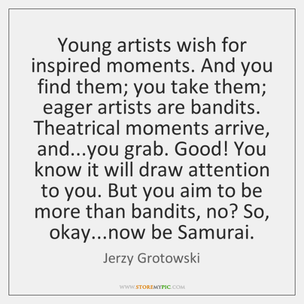 Young artists wish for inspired moments. And you find them; you take ...