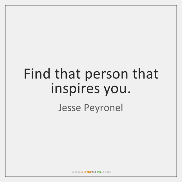 Find that person that inspires you.